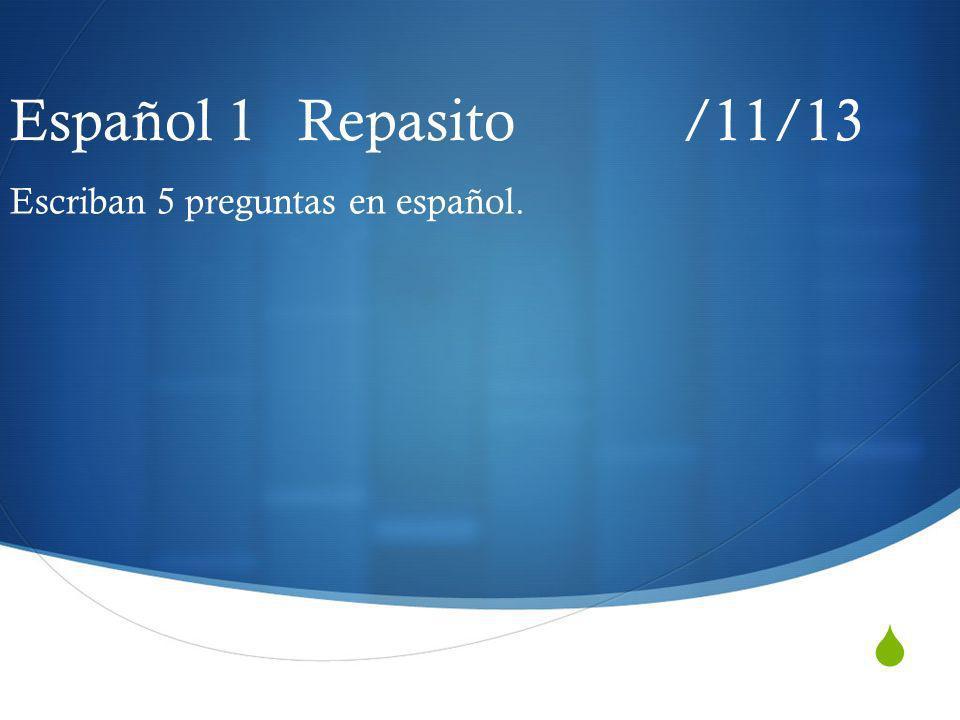 Español 1 Repasito /11/13 Escriban 5 preguntas en español.