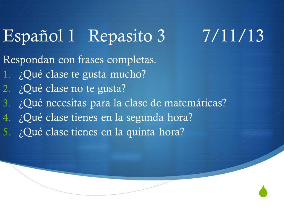Español 1 Repasito 3 7/11/13 Respondan con frases completas. 1. ¿Qué clase te gusta mucho? 2. ¿Qué clase no te gusta? 3. ¿Qué necesitas para la clase
