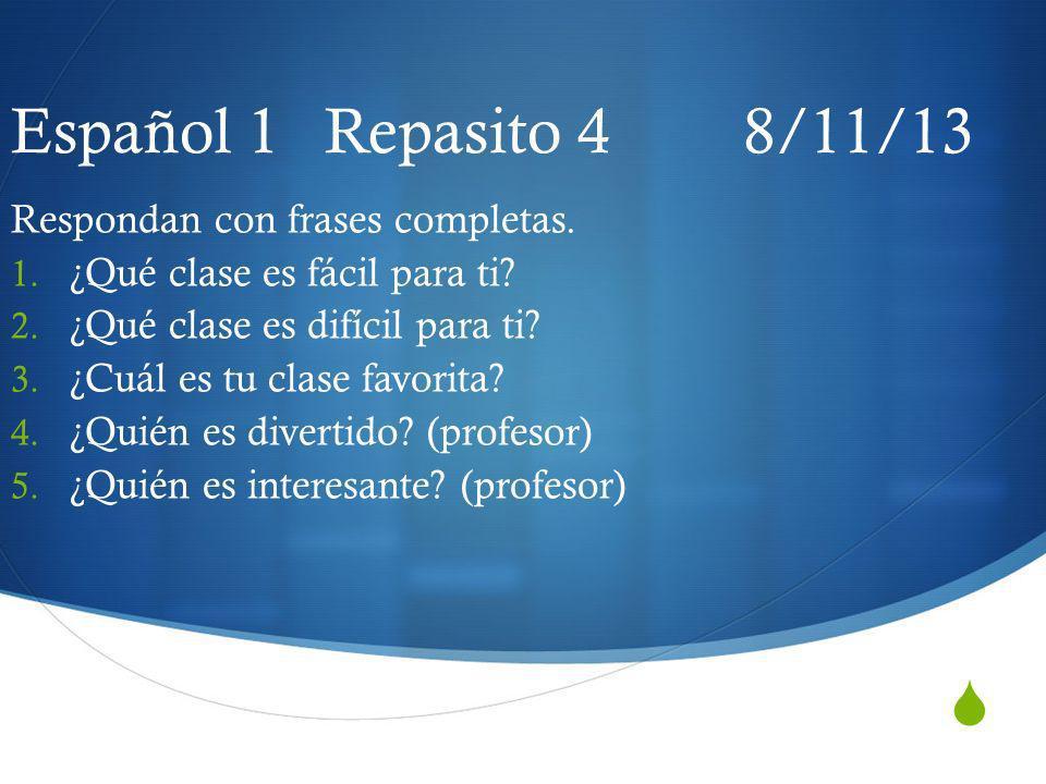 Español 1 Repasito 4 8/11/13 Respondan con frases completas. 1. ¿Qué clase es fácil para ti? 2. ¿Qué clase es difícil para ti? 3. ¿Cuál es tu clase fa