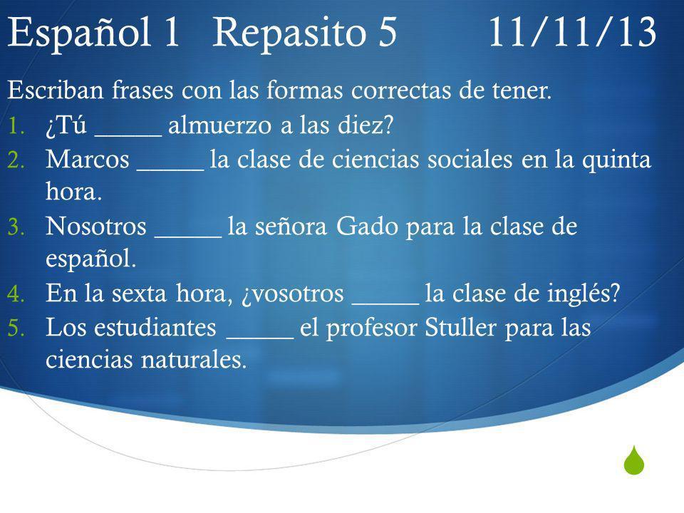Español 1 Repasito 5 11/11/13 Escriban frases con las formas correctas de tener. 1. ¿Tú _____ almuerzo a las diez? 2. Marcos _____ la clase de ciencia