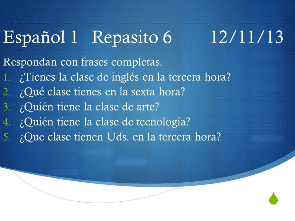 Español 1 Repasito 6 12/11/13 Respondan con frases completas. 1. ¿Tienes la clase de inglés en la tercera hora? 2. ¿Qué clase tienes en la sexta hora?