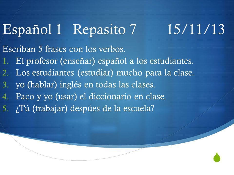 Español 1 Repasito 7 15/11/13 Escriban 5 frases con los verbos. 1. El profesor (enseñar) español a los estudiantes. 2. Los estudiantes (estudiar) much