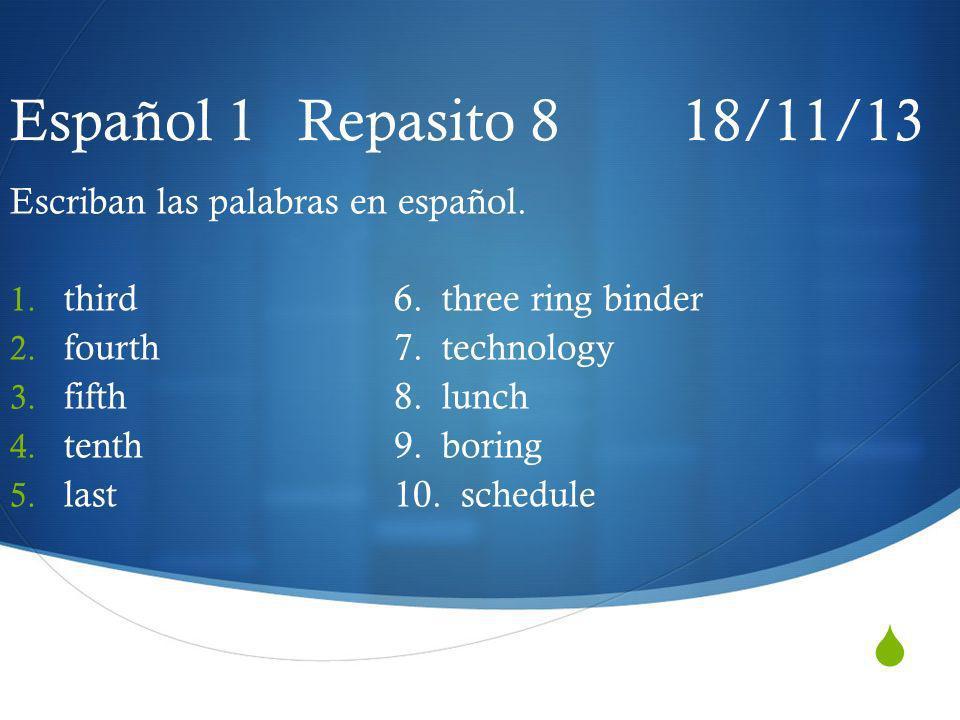 Español 1 Repasito 8 18/11/13 Escriban las palabras en español. 1. third6. three ring binder 2. fourth7. technology 3. fifth8. lunch 4. tenth9. boring