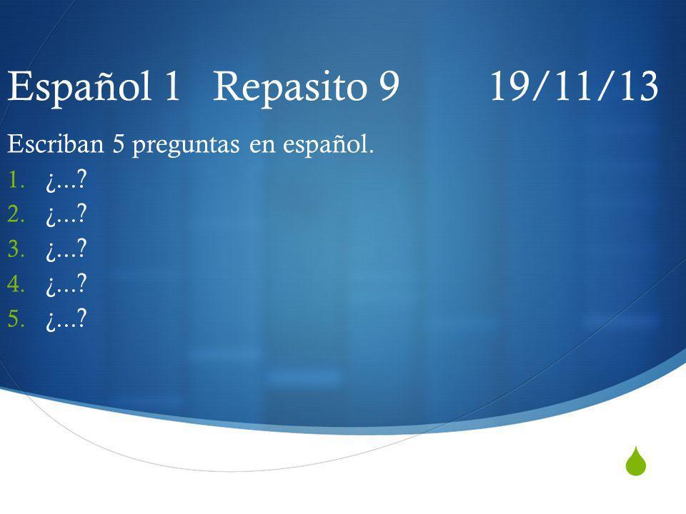 Español 1 Repasito 9 19/11/13 Escriban 5 preguntas en español. 1. ¿...? 2. ¿...? 3. ¿...? 4. ¿...? 5. ¿...?