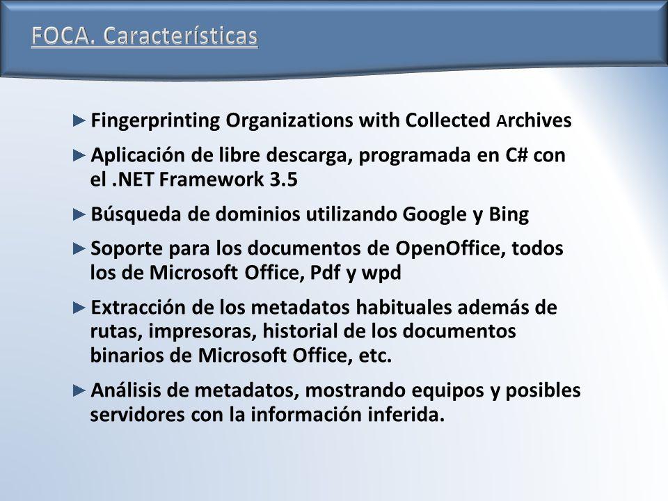Fingerprinting Organizations with Collected A rchives Aplicación de libre descarga, programada en C# con el.NET Framework 3.5 Búsqueda de dominios utilizando Google y Bing Soporte para los documentos de OpenOffice, todos los de Microsoft Office, Pdf y wpd Extracción de los metadatos habituales además de rutas, impresoras, historial de los documentos binarios de Microsoft Office, etc.