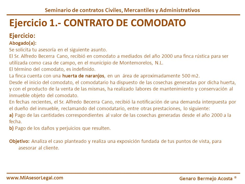 Seminario de contratos Civiles, Mercantiles y Administrativos Genaro Bermejo Acosta ® www.MiAsesorLegal.com Ejercicio 1.- CONTRATO DE COMODATO Ejercic