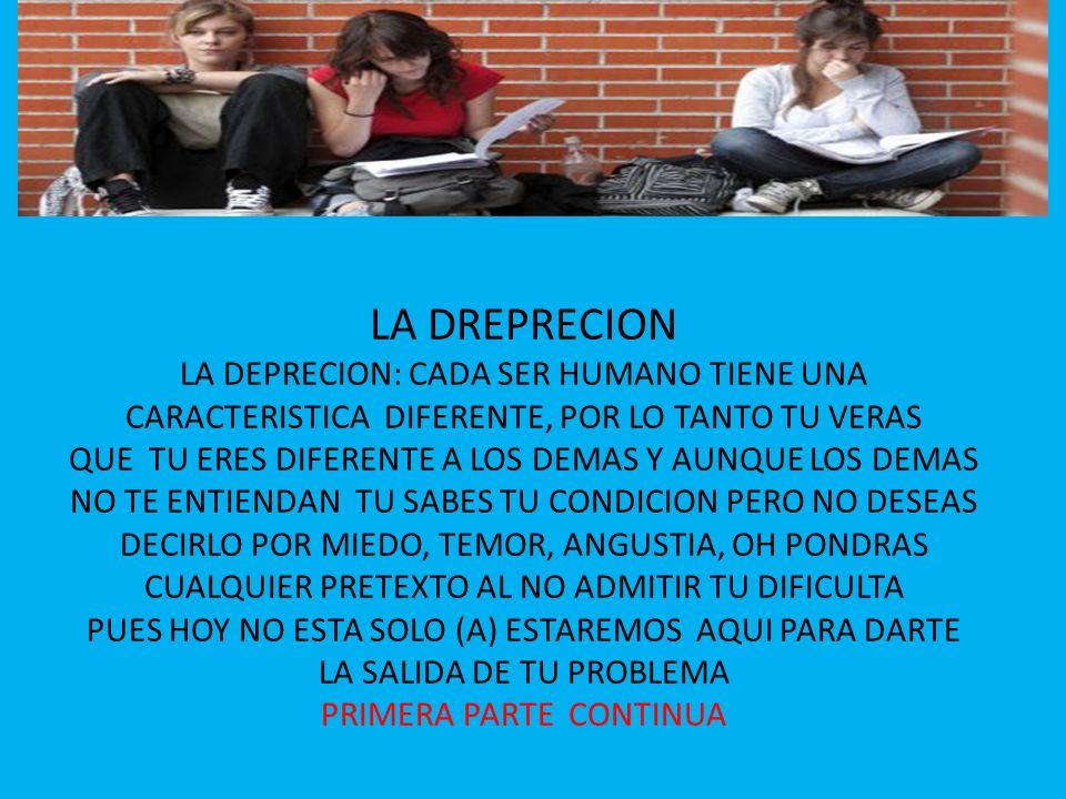 LA DREPRECION LA DEPRECION: CADA SER HUMANO TIENE UNA CARACTERISTICA DIFERENTE, POR LO TANTO TU VERAS QUE TU ERES DIFERENTE A LOS DEMAS Y AUNQUE LOS D