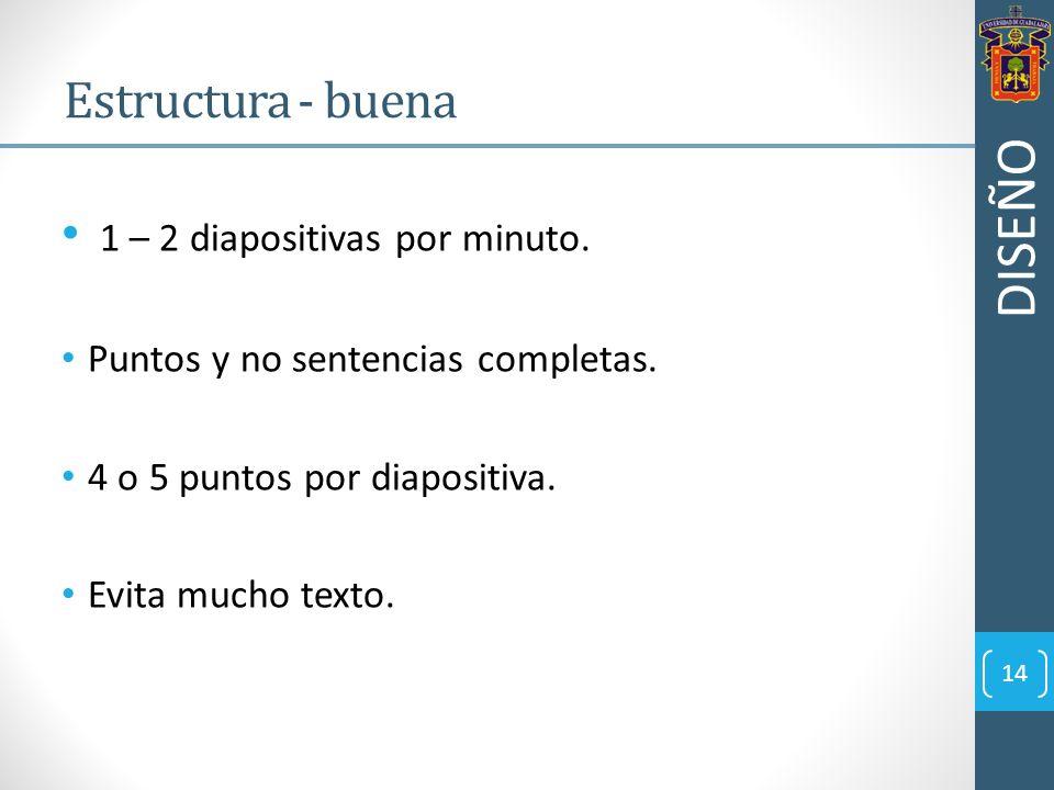 1 – 2 diapositivas por minuto. Puntos y no sentencias completas. 4 o 5 puntos por diapositiva. Evita mucho texto. 14 Estructura - buena DISEÑO