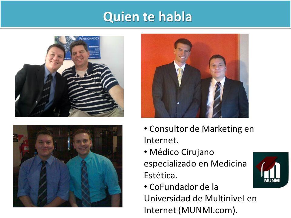 Quien te habla Consultor de Marketing en Internet. Médico Cirujano especializado en Medicina Estética. CoFundador de la Universidad de Multinivel en I