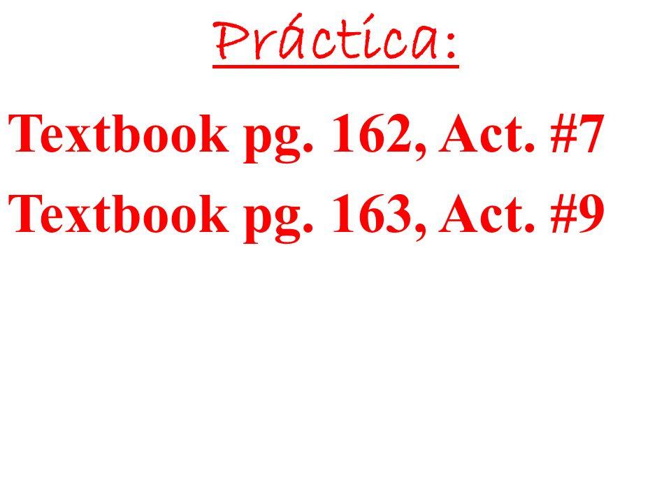 Práctica: Textbook pg. 162, Act. #7 Textbook pg. 163, Act. #9