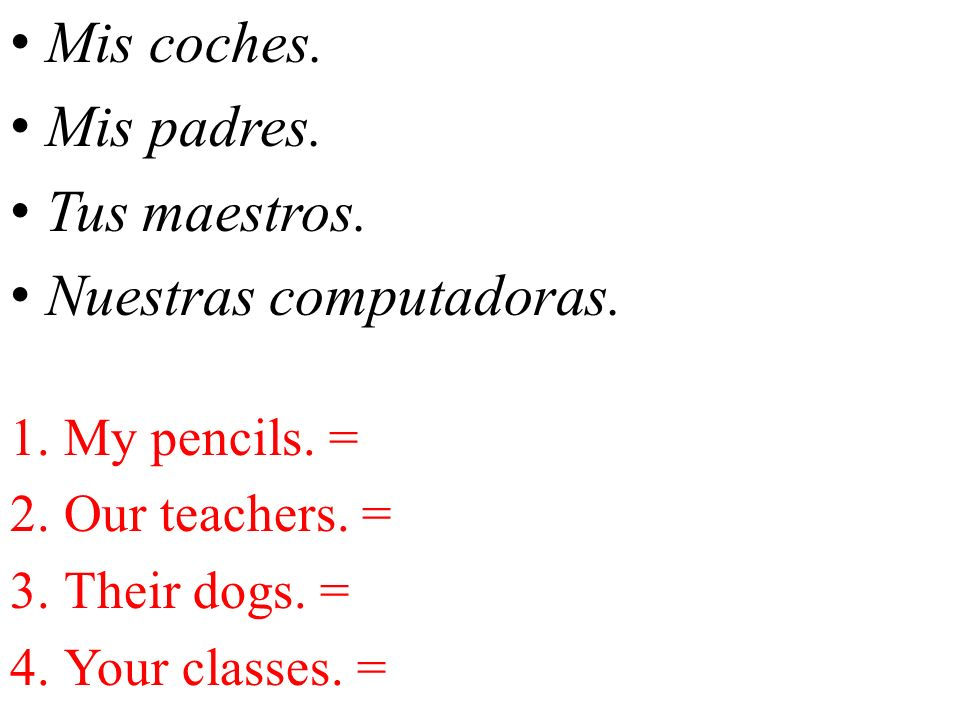 Mis coches. Mis padres. Tus maestros. Nuestras computadoras. 1.My pencils. = 2.Our teachers. = 3.Their dogs. = 4.Your classes. =