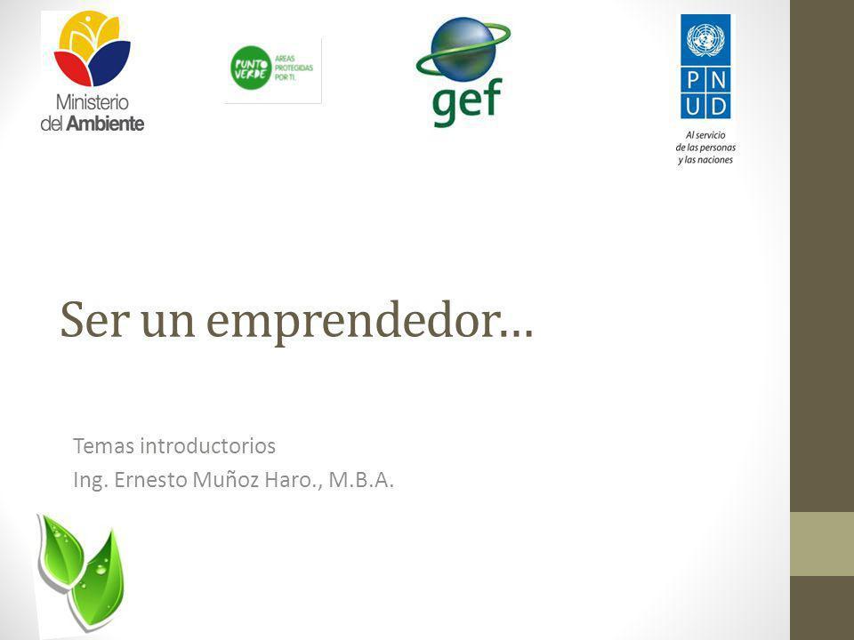Ser un emprendedor… Temas introductorios Ing. Ernesto Muñoz Haro., M.B.A.