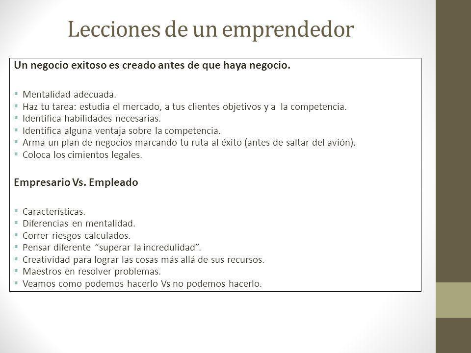 Lecciones de un emprendedor Un negocio exitoso es creado antes de que haya negocio. Mentalidad adecuada. Haz tu tarea: estudia el mercado, a tus clien
