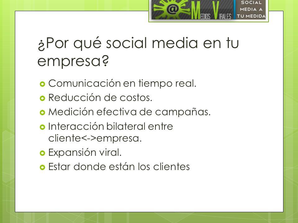 ¿Por qué social media en tu empresa? Comunicación en tiempo real. Reducción de costos. Medición efectiva de campañas. Interacción bilateral entre clie