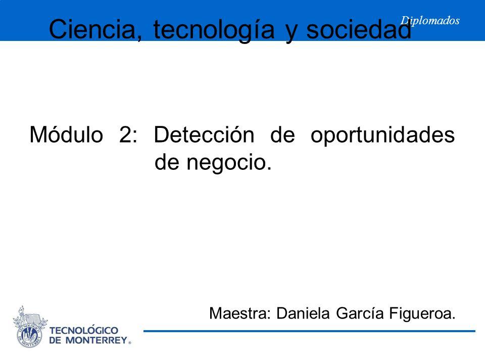 Diplomados Ciencia, tecnología y sociedad Módulo 2: Detección de oportunidades de negocio. Maestra: Daniela García Figueroa.