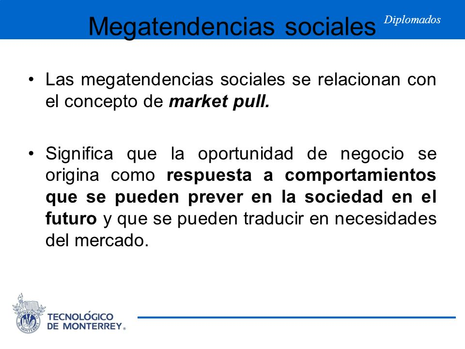 Diplomados Megatendencias sociales Las megatendencias sociales se relacionan con el concepto de market pull. Significa que la oportunidad de negocio s