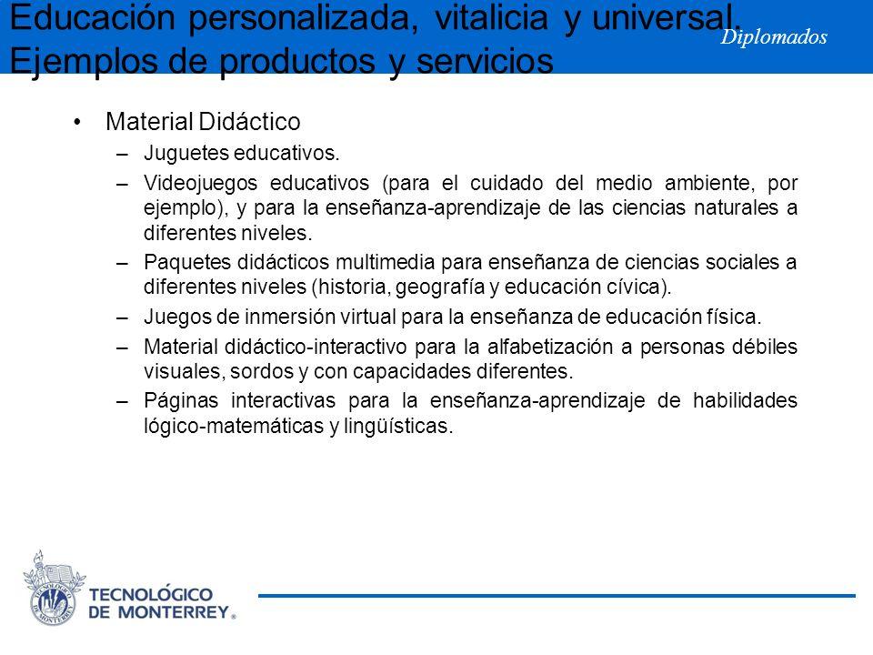 Diplomados Educación personalizada, vitalicia y universal. Ejemplos de productos y servicios Material Didáctico –Juguetes educativos. –Videojuegos edu