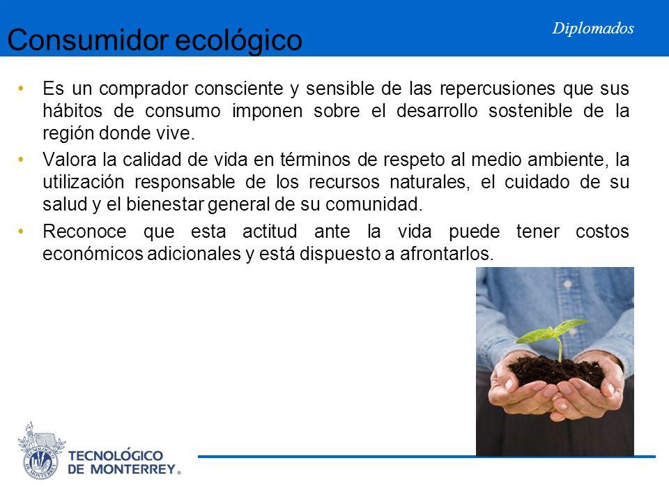 Diplomados Consumidor ecológico Es un comprador consciente y sensible de las repercusiones que sus hábitos de consumo imponen sobre el desarrollo sost