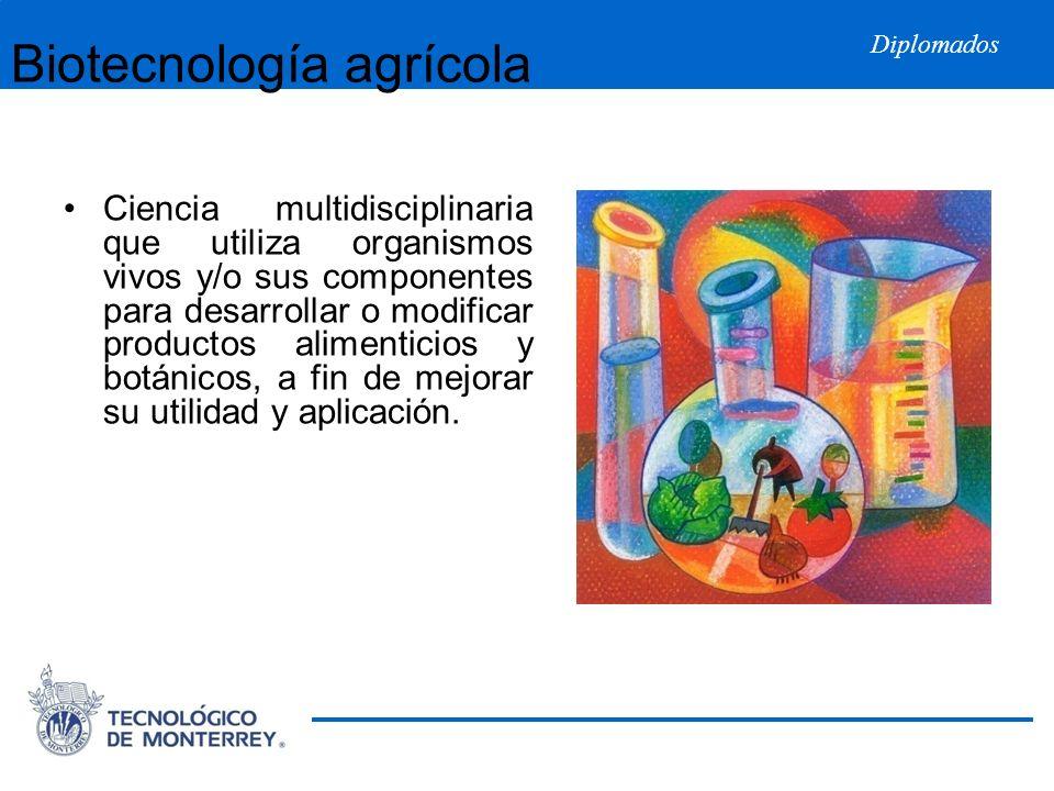 Diplomados Biotecnología agrícola Ciencia multidisciplinaria que utiliza organismos vivos y/o sus componentes para desarrollar o modificar productos a