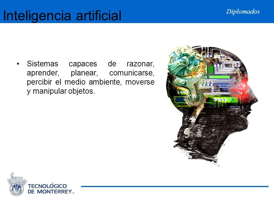 Diplomados Inteligencia artificial Sistemas capaces de razonar, aprender, planear, comunicarse, percibir el medio ambiente, moverse y manipular objeto
