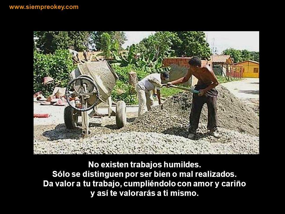 No desprecies el trabajo que te toca realizar en la vida. El trabajo ennoblece a aquellos que lo realizan con entusiasmo y amor. www.siempreokey.com