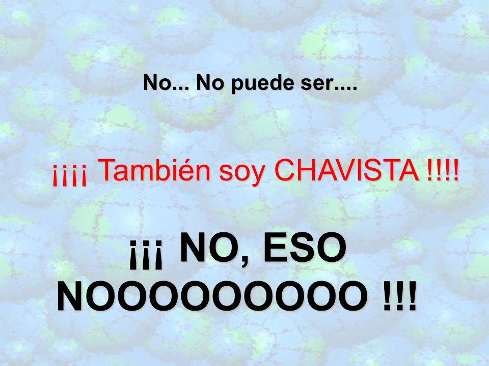 No... No puede ser.... ¡¡¡¡ También soy CHAVISTA !!!! ¡¡¡ NO, ESO NOOOOOOOOO !!!