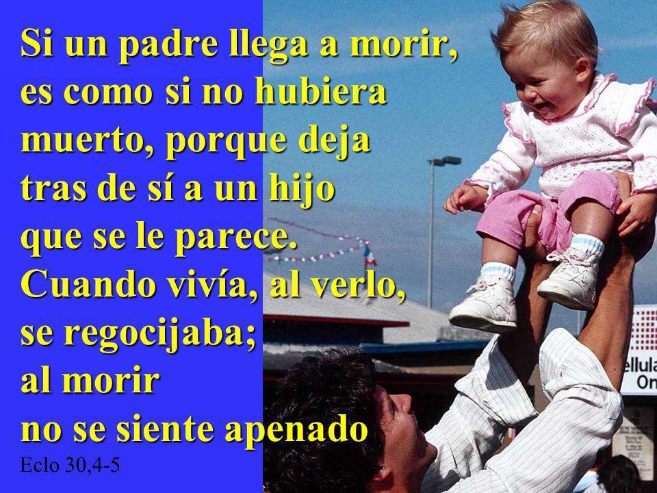 Si un padre llega a morir, es como si no hubiera muerto, porque deja tras de sí a un hijo que se le parece. Cuando vivía, al verlo, se regocijaba; al
