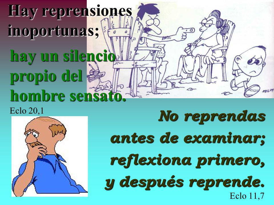 Hay reprensiones inoportunas; No reprendas antes de examinar; reflexiona primero, y después reprende.