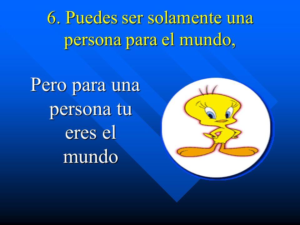 6. Puedes ser solamente una persona para el mundo, Pero para una persona tu eres el mundo
