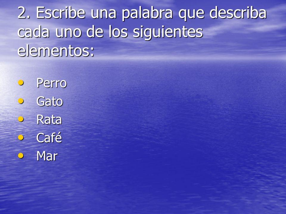 2. Escribe una palabra que describa cada uno de los siguientes elementos: Perro Perro Gato Gato Rata Rata Café Café Mar Mar