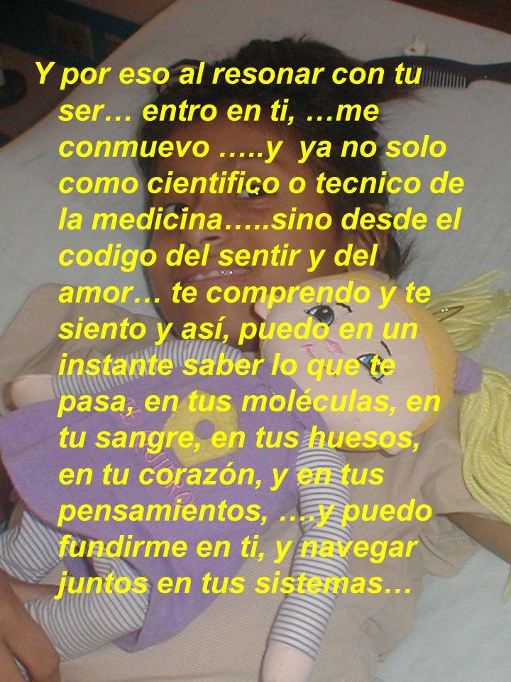 Y por eso al resonar con tu ser… entro en ti, …me conmuevo …..y ya no solo como cientifico o tecnico de la medicina…..sino desde el codigo del sentir