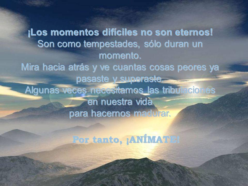 ¡Los momentos difíciles no son eternos.Son como tempestades, sólo duran un momento.
