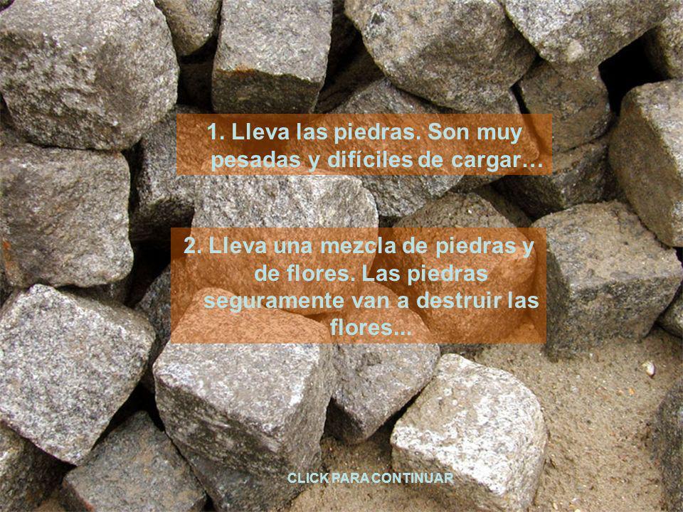 1. Lleva las piedras. Son muy pesadas y difíciles de cargar… CLICK PARA CONTINUAR 2. Lleva una mezcla de piedras y de flores. Las piedras seguramente