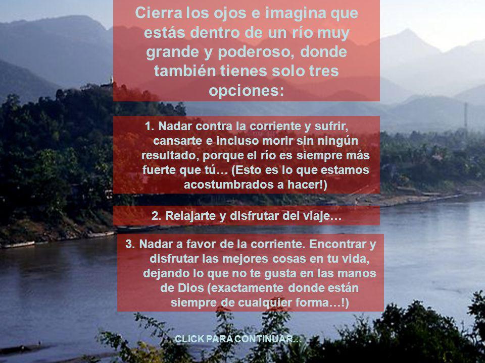 Cierra los ojos e imagina que estás dentro de un río muy grande y poderoso, donde también tienes solo tres opciones: 1.