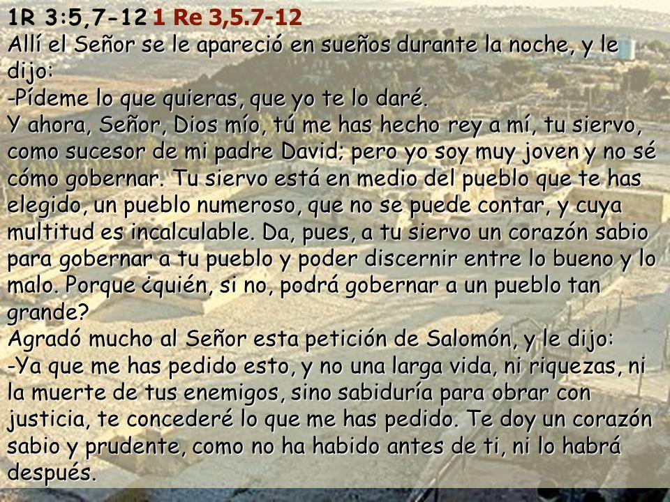 1R 3:5,7-12 1 Re 3,5.7-12 Allí el Señor se le apareció en sueños durante la noche, y le dijo: -Pídeme lo que quieras, que yo te lo daré.