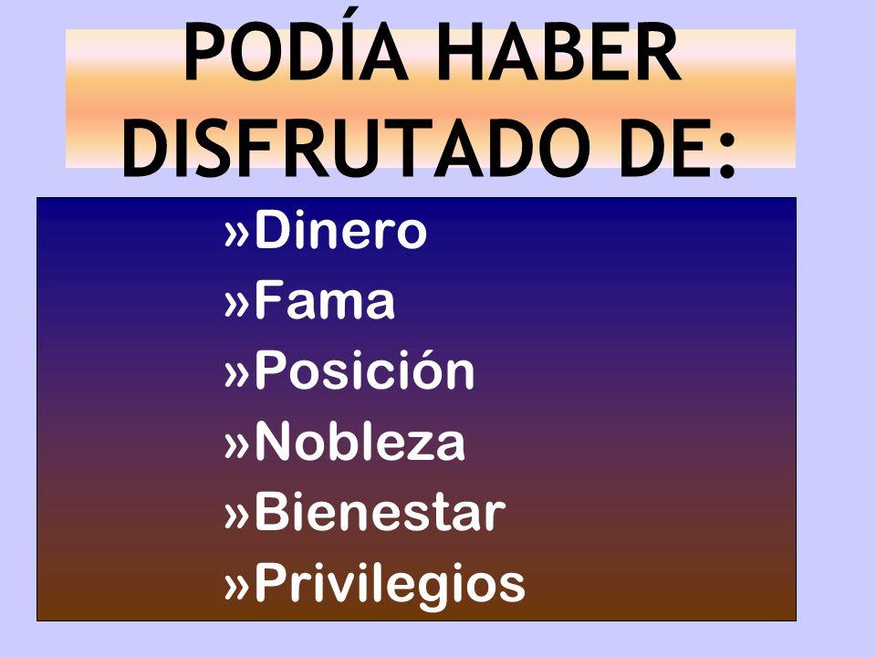 PODÍA HABER DISFRUTADO DE: »Dinero »Fama »Posición »Nobleza »Bienestar »Privilegios
