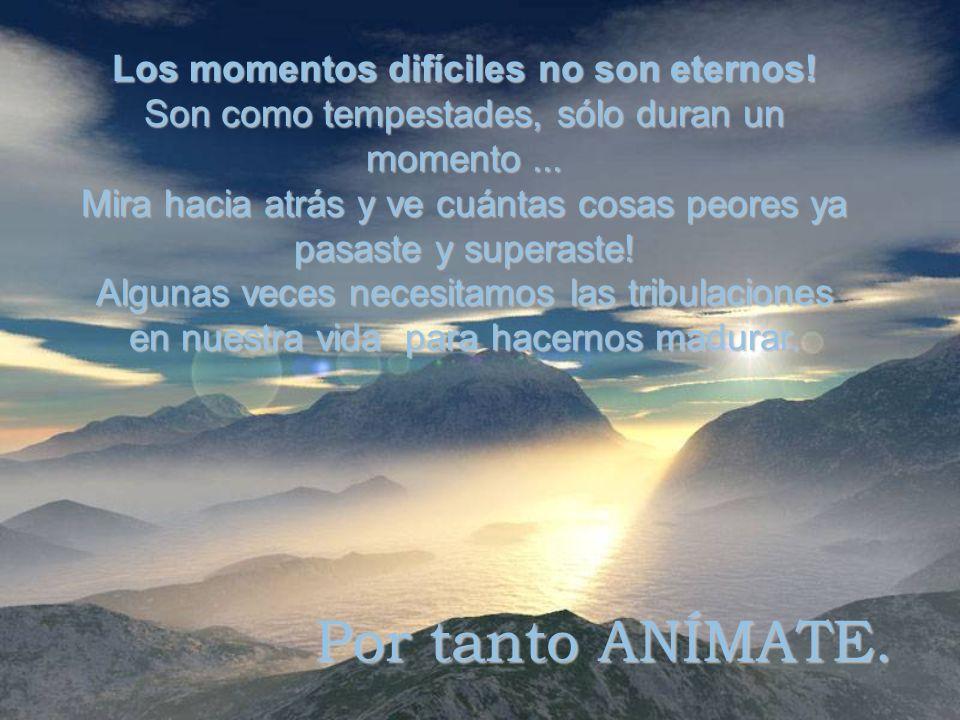 Los momentos difíciles no son eternos.Son como tempestades, sólo duran un momento...