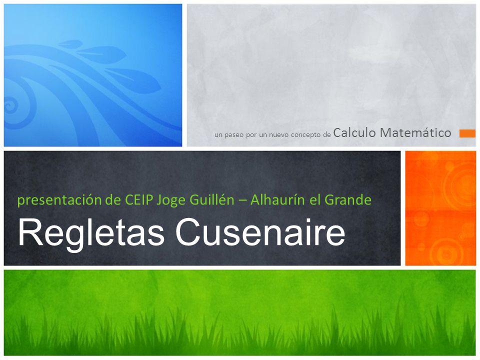 un paseo por un nuevo concepto de Calculo Matemático presentación de CEIP Joge Guillén – Alhaurín el Grande Regletas Cusenaire