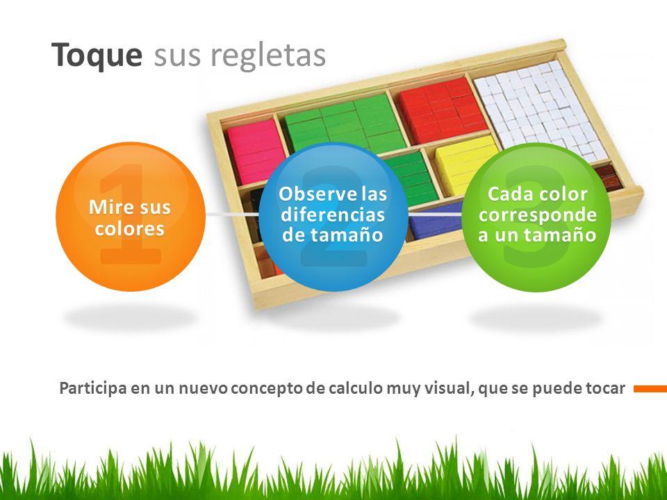 Toque sus regletas Participa en un nuevo concepto de calculo muy visual, que se puede tocar 1 Mire sus colores 2 Observe las diferencias de tamaño 3 C