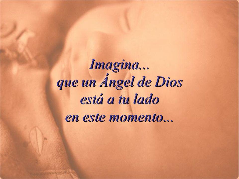 Imagina...que un Ángel de Dios está a tu lado en este momento...
