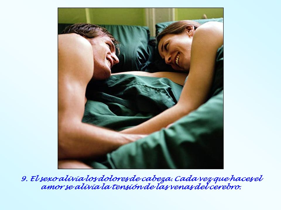 9. El sexo alivia los dolores de cabeza. Cada vez que haces el amor se alivia la tensión de las venas del cerebro.
