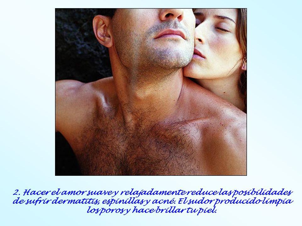 2. Hacer el amor suave y relajadamente reduce las posibilidades de sufrir dermatitis, espinillas y acné. El sudor producido limpia los poros y hace br