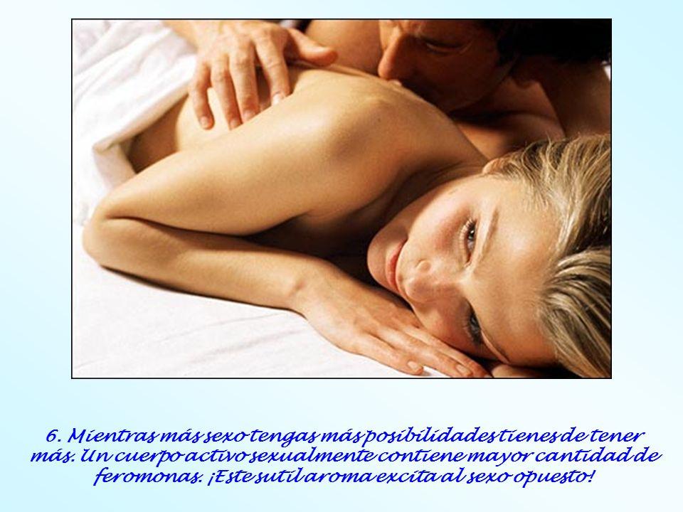 6. Mientras más sexo tengas más posibilidades tienes de tener más. Un cuerpo activo sexualmente contiene mayor cantidad de feromonas. ¡Este sutil arom