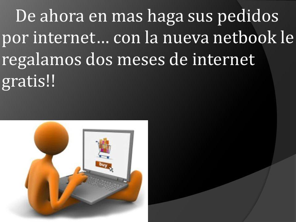 De ahora en mas haga sus pedidos por internet… con la nueva netbook le regalamos dos meses de internet gratis!!