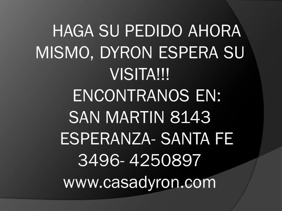 HAGA SU PEDIDO AHORA MISMO, DYRON ESPERA SU VISITA!!! ENCONTRANOS EN: SAN MARTIN 8143 ESPERANZA- SANTA FE 3496- 4250897 www.casadyron.com