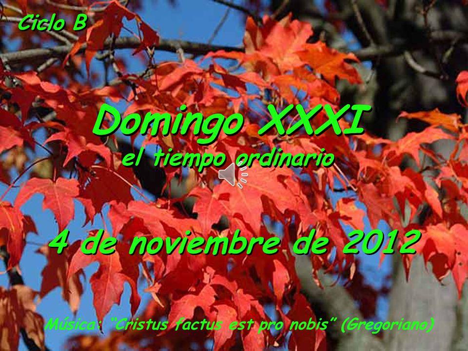 Ciclo B Domingo XXXI el tiempo ordinario Domingo XXXI el tiempo ordinario 4 de noviembre de 2012 Música: Cristus factus est pro nobis (Gregoriano)