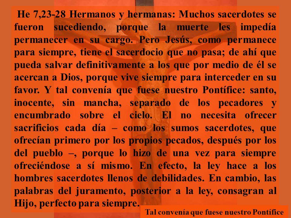 He 7,23-28 Hermanos y hermanas: Muchos sacerdotes se fueron sucediendo, porque la muerte les impedía permanecer en su cargo.