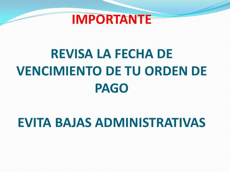 IMPORTANTE REVISA LA FECHA DE VENCIMIENTO DE TU ORDEN DE PAGO EVITA BAJAS ADMINISTRATIVAS