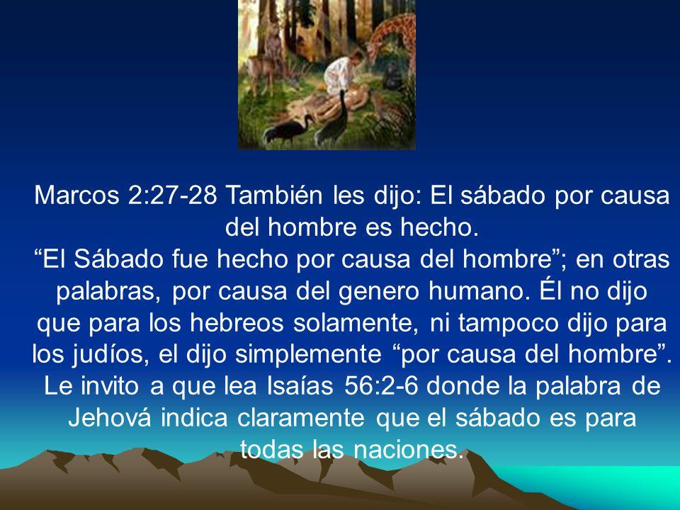 Marcos 2:27-28 También les dijo: El sábado por causa del hombre es hecho. El Sábado fue hecho por causa del hombre; en otras palabras, por causa del g