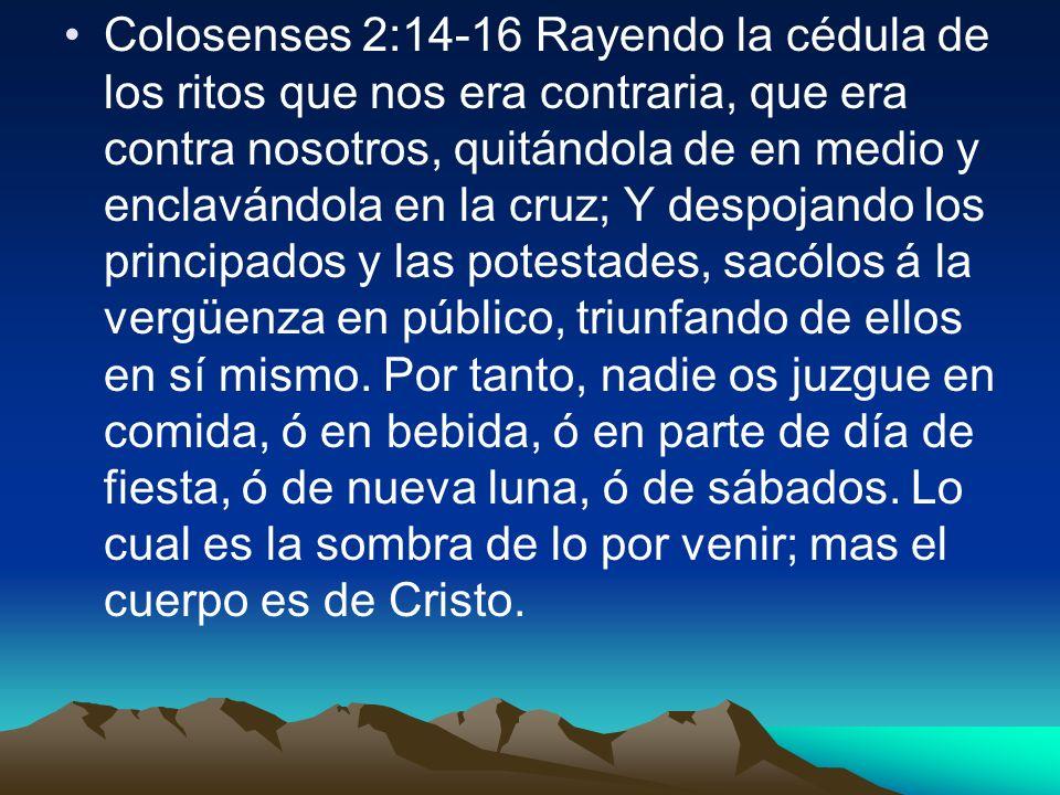 Colosenses 2:14-16 Rayendo la cédula de los ritos que nos era contraria, que era contra nosotros, quitándola de en medio y enclavándola en la cruz; Y